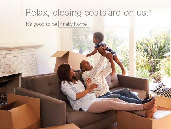 Relax, closing costs are on us.* It's good to be finally home.