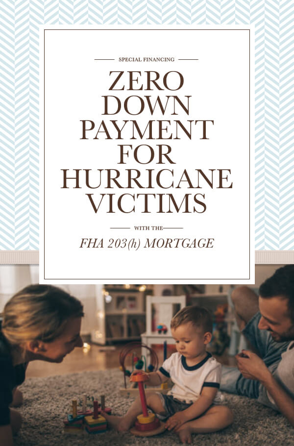 SPECIAL FINANCING ZERO DOWN PAYMENT FOR HURRICANE VICTIMS — WITH THE — FHA 203(h) MORTGAGE