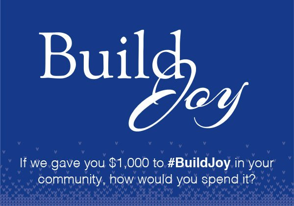Build Joy. If we gave you $1,000 to #BuildJoy in your Community, how would you spend it?